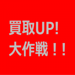 買取UP!大作戦3(スリー) その3.急ぐ!